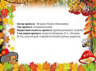 Автор проекта: Исакова Жанна Николаевна Тип проекта: познавательный Продолжит