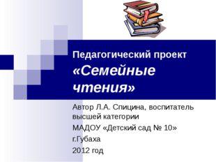 Педагогический проект «Семейные чтения» Автор Л.А. Спицина, воспитатель высше