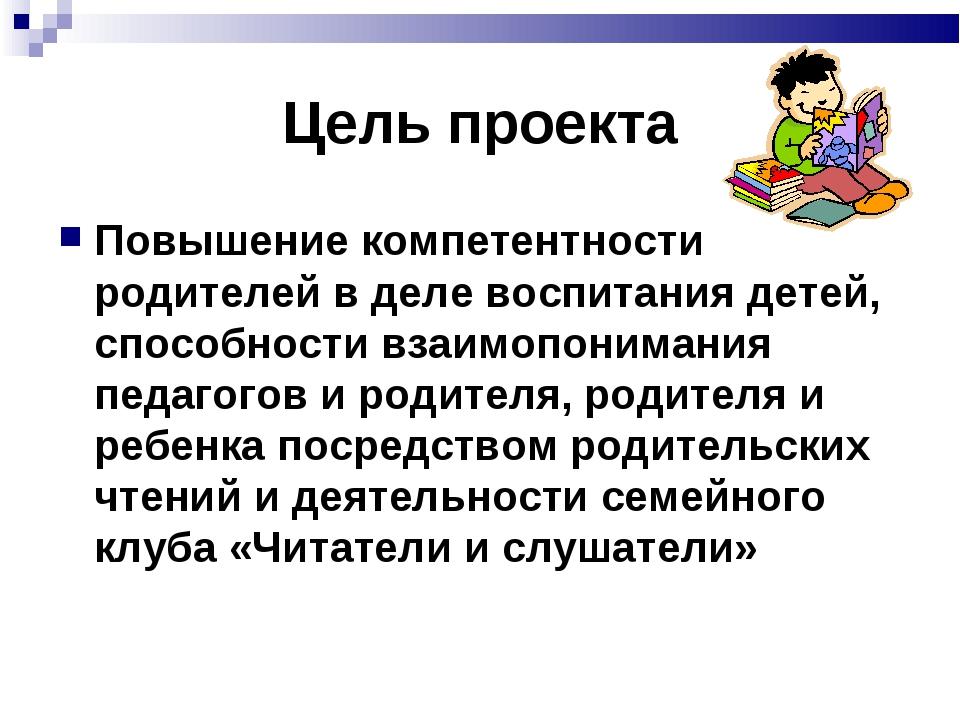 Цель проекта Повышение компетентности родителей в деле воспитания детей, спос...