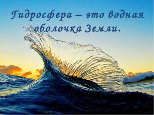 Гидросфера – это водная оболочка Земли.