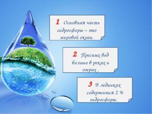 1 Основная часть гидросферы – это мировой океан. 2 Пресных вод больше в реках