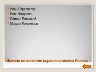 Именно он является первопечатником России Иван Пересветов Иван Федоров Симеон