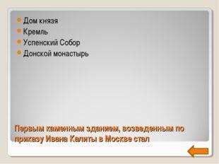 Первым каменным зданием, возведенным по приказу Ивана Калиты в Москве стал До