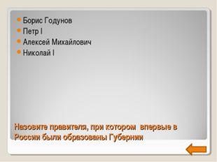 Назовите правителя, при котором впервые в России были образованы Губернии Бор