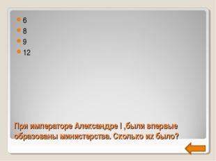При императоре Александре I ,были впервые образованы министерства. Сколько их