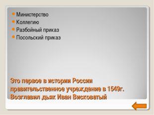 Это первое в истории России правительственное учреждение в 1549г. Возглавил д