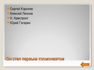Он стал первым космонавтом Сергей Королев Алексей Леонов Н. Армстронг Юрий Га