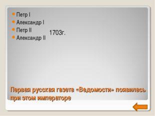 Первая русская газета «Ведомости» появилась при этом императоре Петр I Алекса