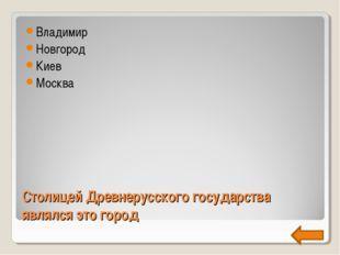 Столицей Древнерусского государства являлся это город Владимир Новгород Киев