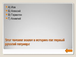 Этот человек вошел в историю как первый русский патриарх А) Иов Б) Алексий В)