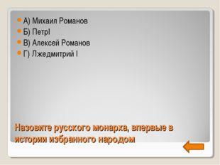 Назовите русского монарха, впервые в истории избранного народом А) Михаил Ром