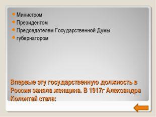Впервые эту государственную должность в России заняла женщина. В 1917г Алекса