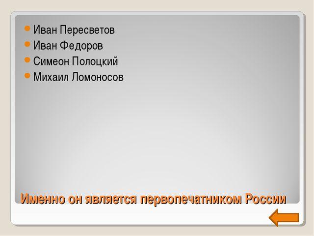 Именно он является первопечатником России Иван Пересветов Иван Федоров Симеон...