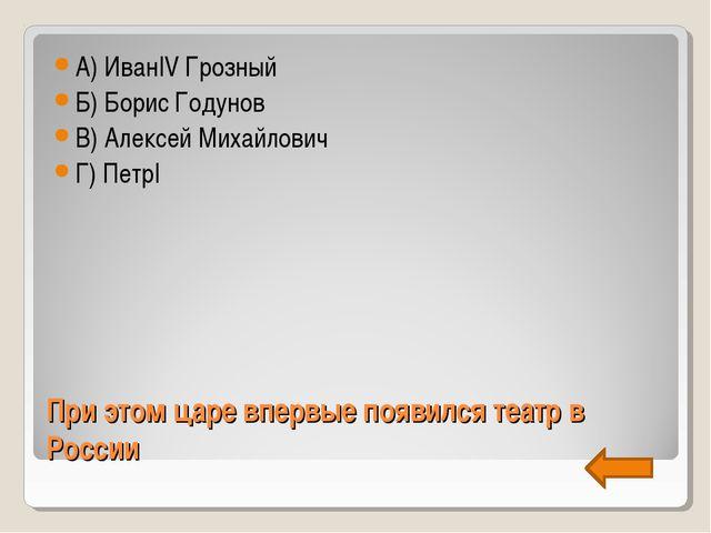 При этом царе впервые появился театр в России А) ИванIV Грозный Б) Борис Году...
