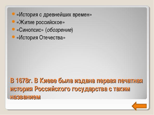 В 1678г. В Киеве была издана первая печатная история Российского государства...