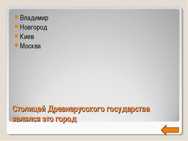Столицей Древнерусского государства являлся это город Владимир Новгород Киев...