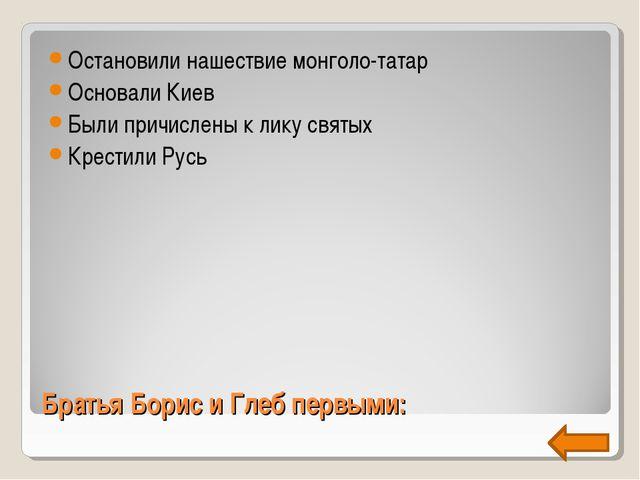 Братья Борис и Глеб первыми: Остановили нашествие монголо-татар Основали Киев...