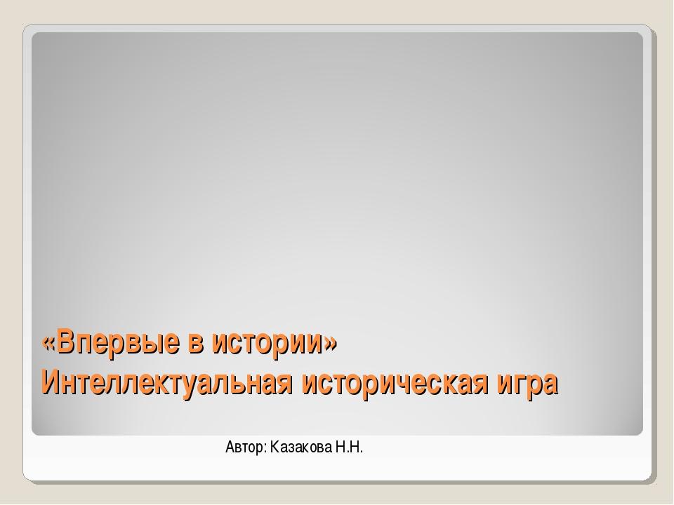 «Впервые в истории» Интеллектуальная историческая игра Автор: Казакова Н.Н.