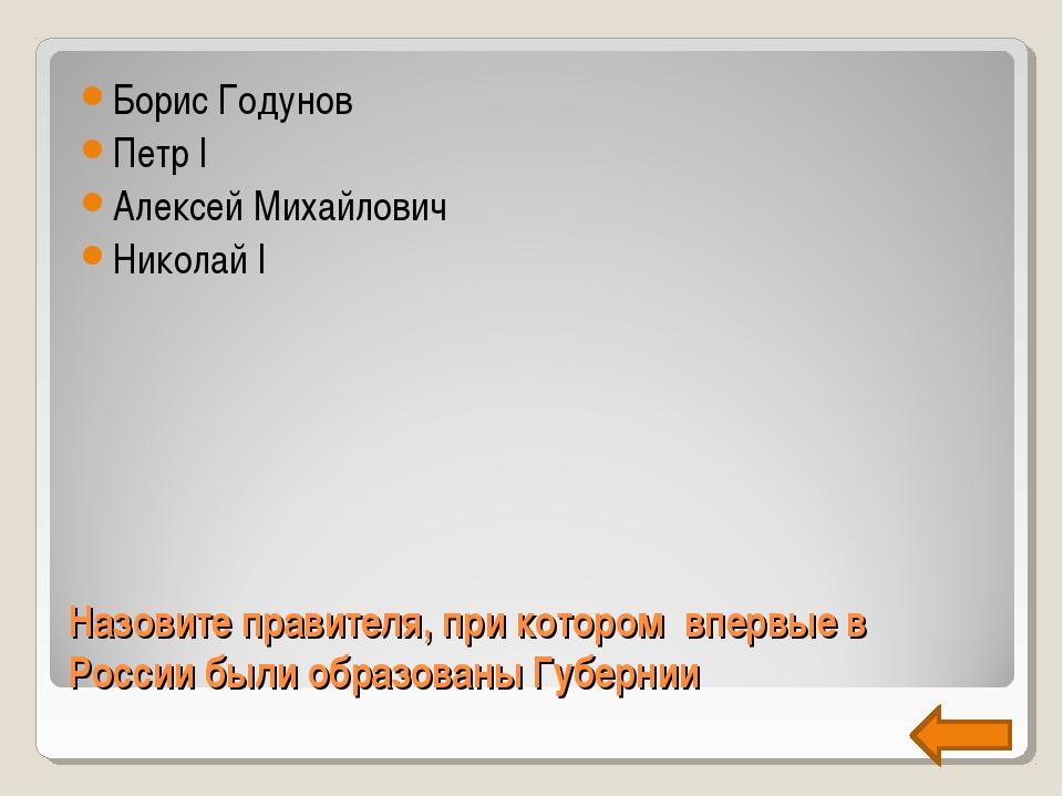 Назовите правителя, при котором впервые в России были образованы Губернии Бор...