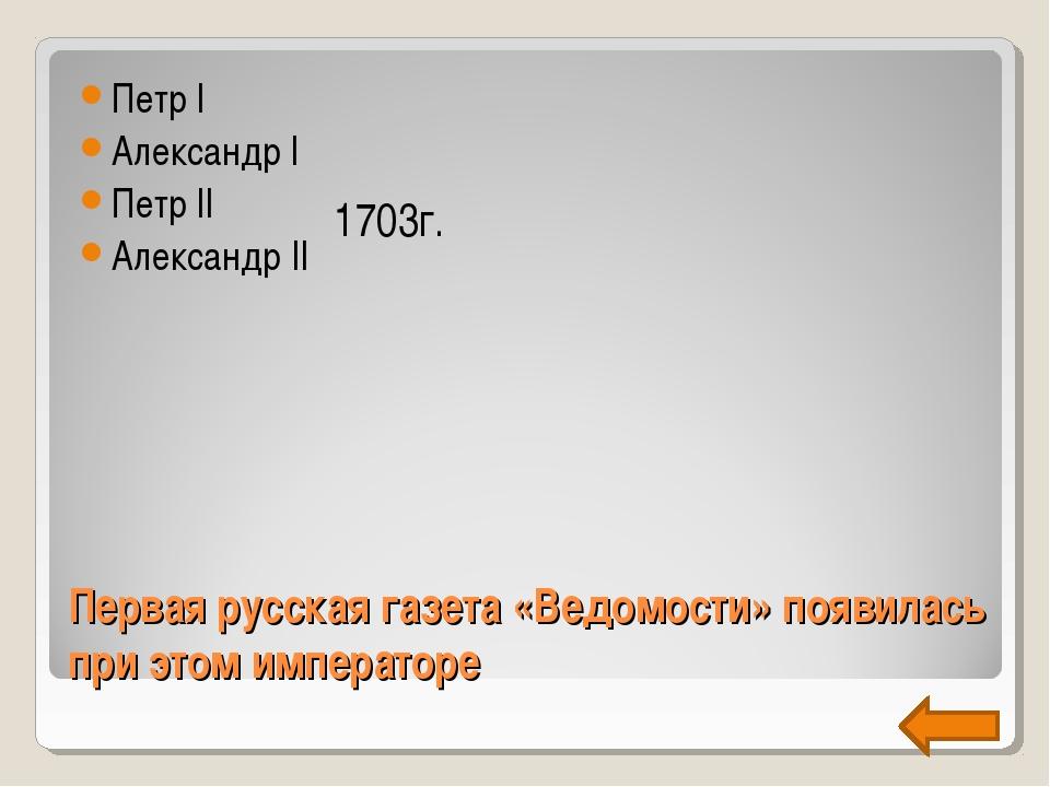Первая русская газета «Ведомости» появилась при этом императоре Петр I Алекса...