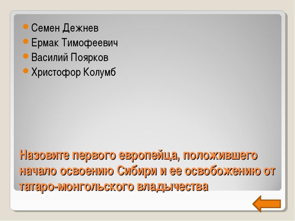 Назовите первого европейца, положившего начало освоению Сибири и ее освобожен...
