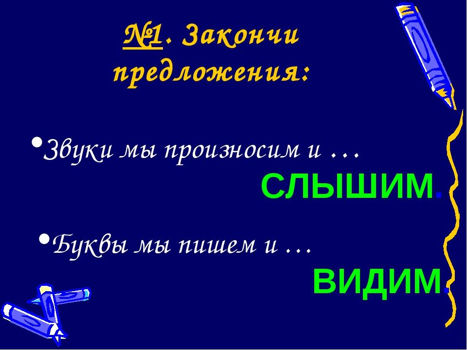 №1. Закончи предложения: Звуки мы произносим и … Буквы мы пишем и … СЛЫШИМ. В...
