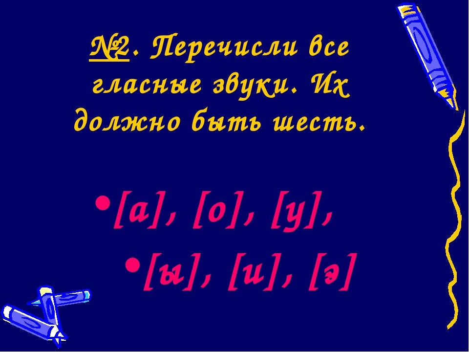№2. Перечисли все гласные звуки. Их должно быть шесть. [а], [о], [у], [ы], [и...
