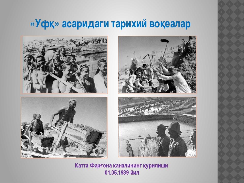 «Уфқ» асаридаги тарихий воқеалар Катта Фарғона каналининг қурилиши 01.05.1939...
