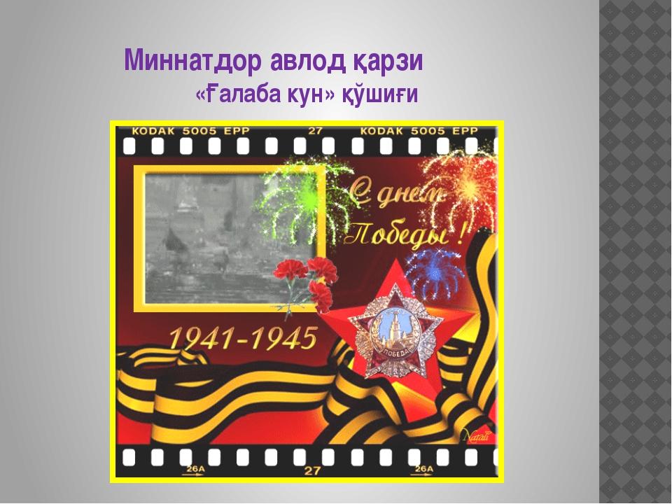 Миннатдор авлод қарзи «Ғалаба кун» қўшиғи