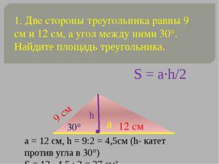 1. Две стороны треугольника равны 9 см и 12 см, а угол между ними 30°. Найдит