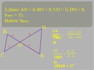 2.Дано: AO = 4; ВО = 9; СО = 5; DO = 8. SAOC = 15. Найти: SBOD. 4 9 5 8 = = S