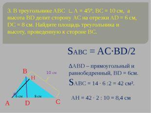 3. В треугольнике ABC ∟А = 45°, ВС = 10 см, а высота ВD делит сторону АС на о