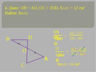 4. Дано: OB = AO, OC = 2OD, SAOC = 12 см² Найти: SBOD. = = SBOD = 6 см² = = S