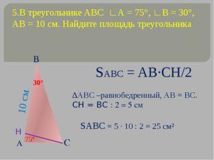 5.В треугольнике ABC ∟А = 75°, ∟В = 30°, АВ = 10 см. Найдите площадь треуголь