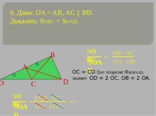 6. Дано: OA = AB, AC ║ BD. Доказать: SOBC = SOAD. = OC = CD (по теореме Фалес