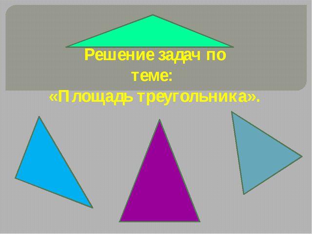 Решение задач по теме: «Площадь треугольника».