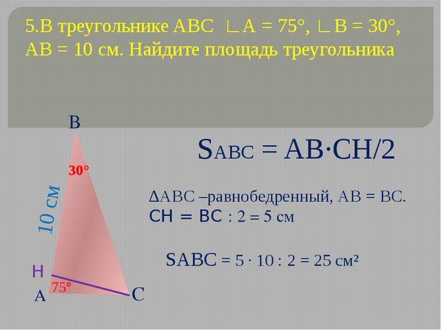5.В треугольнике ABC ∟А = 75°, ∟В = 30°, АВ = 10 см. Найдите площадь треуголь...