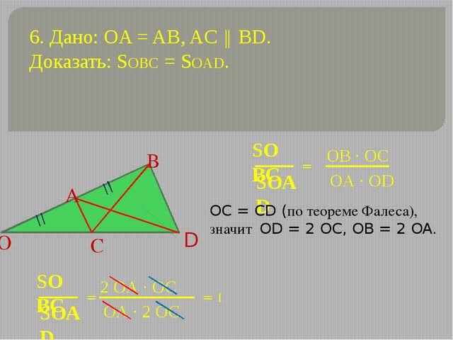6. Дано: OA = AB, AC ║ BD. Доказать: SOBC = SOAD. = OC = CD (по теореме Фалес...