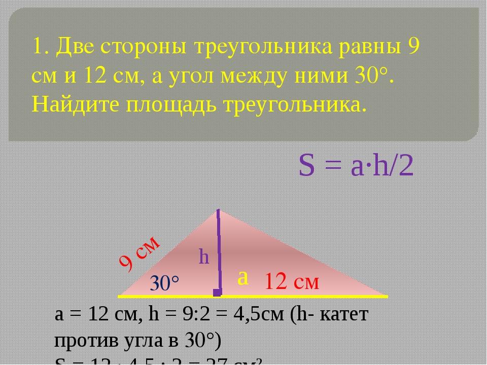 1. Две стороны треугольника равны 9 см и 12 см, а угол между ними 30°. Найдит...