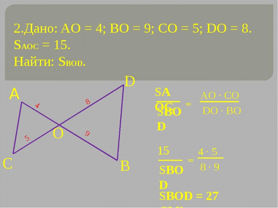 2.Дано: AO = 4; ВО = 9; СО = 5; DO = 8. SAOC = 15. Найти: SBOD. 4 9 5 8 = = S...