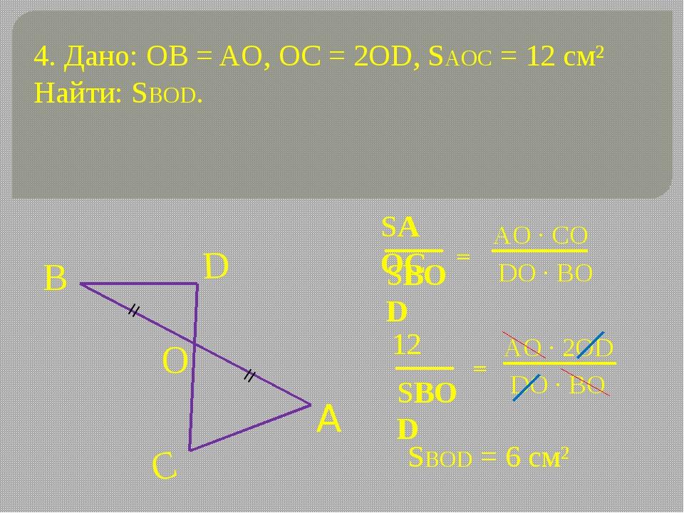 4. Дано: OB = AO, OC = 2OD, SAOC = 12 см² Найти: SBOD. = = SBOD = 6 см² = = S...