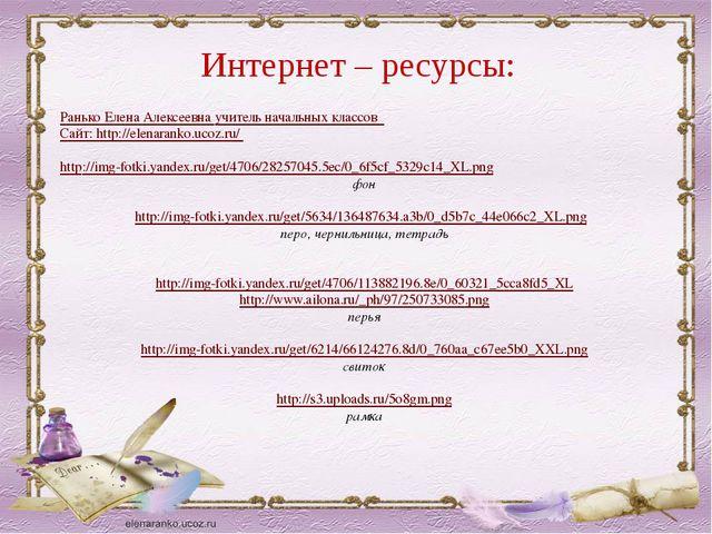 Интернет – ресурсы: Ранько Елена Алексеевна учитель начальных классов Сайт: h...