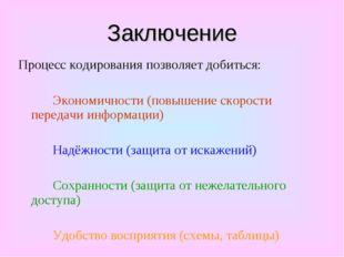 Заключение Процесс кодирования позволяет добиться: Экономичности (повышение