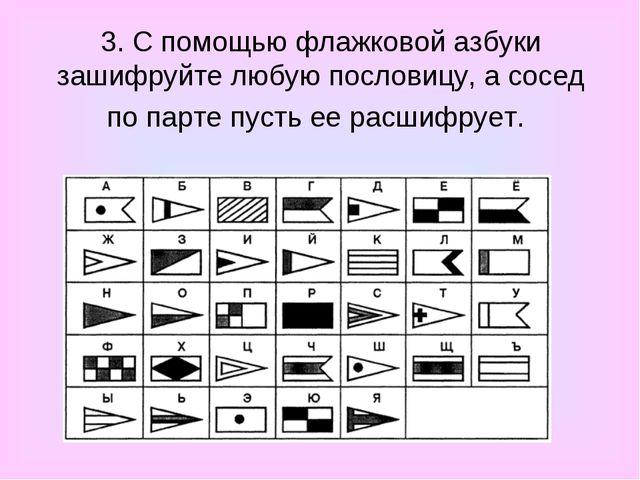 3. С помощью флажковой азбуки зашифруйте любую пословицу, а сосед по парте пу...