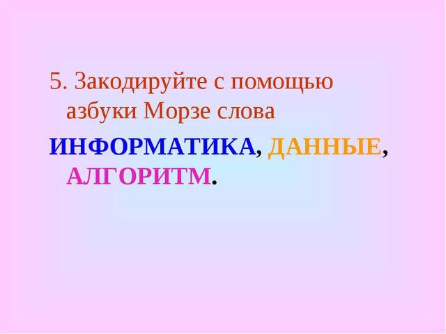 5. Закодируйте с помощью азбуки Морзе слова ИНФОРМАТИКА, ДАННЫЕ, АЛГОРИТМ.