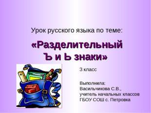 «Разделительный Ъ и Ь знаки» Урок русского языка по теме: 3 класс Выполнила: