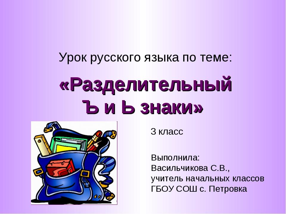 «Разделительный Ъ и Ь знаки» Урок русского языка по теме: 3 класс Выполнила:...