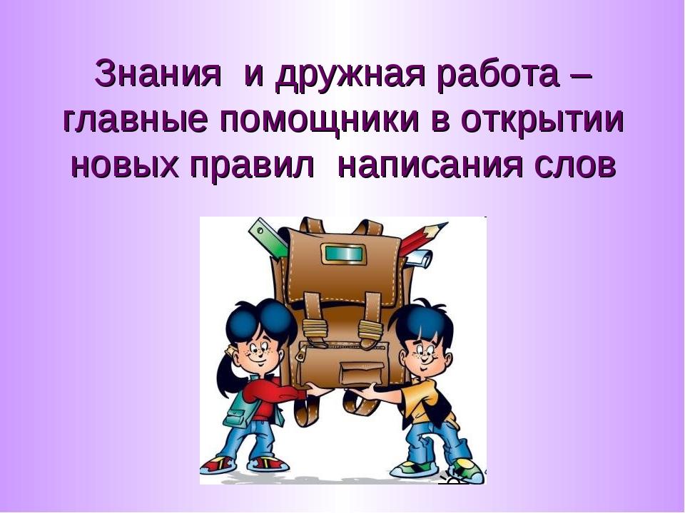Знания и дружная работа – главные помощники в открытии новых правил написания...