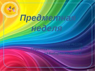 Предметная неделя ГБОУ СОШ №1370 структурное подразделение 4 ул.Бибиревская,