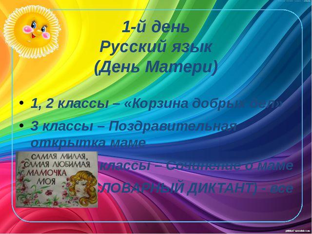 1-й день Русский язык (День Матери) 1, 2 классы – «Корзина добрых дел» 3 клас...